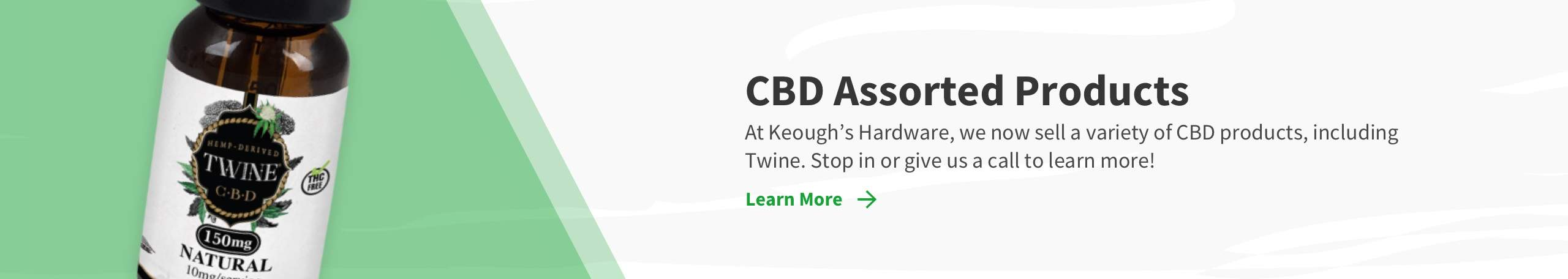 CBD Assorted Products. At Keough's Hardware, we now sell a variety of CBD products, including Twine. Stop in or give us a call to learn more!. Learn More link and CBD bottle